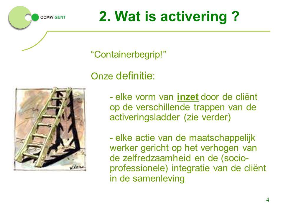"""4 2. Wat is activering ? """"Containerbegrip!"""" Onze definitie : - elke vorm van inzet door de cliënt op de verschillende trappen van de activeringsladder"""