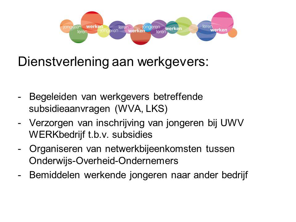 Dienstverlening aan werkgevers: - Begeleiden van werkgevers betreffende subsidieaanvragen (WVA, LKS) - Verzorgen van inschrijving van jongeren bij UWV WERKbedrijf t.b.v.