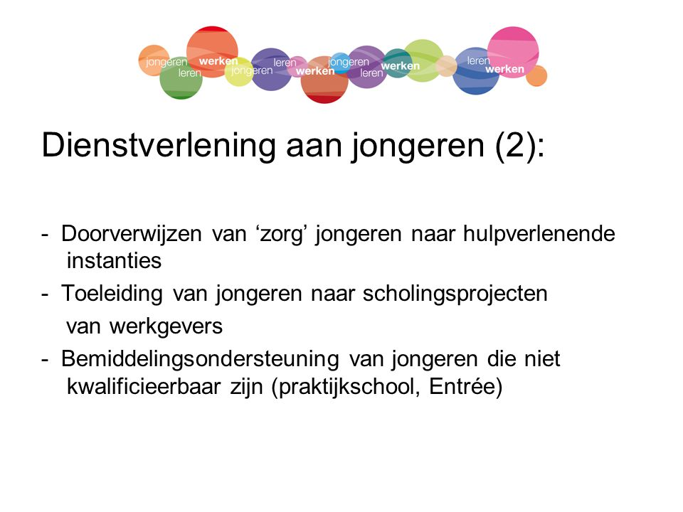 Dienstverlening aan jongeren (2): - Doorverwijzen van 'zorg' jongeren naar hulpverlenende instanties - Toeleiding van jongeren naar scholingsprojecten van werkgevers - Bemiddelingsondersteuning van jongeren die niet kwalificieerbaar zijn (praktijkschool, Entrée)