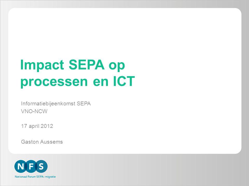 Impact SEPA op processen en ICT Informatiebijeenkomst SEPA VNO-NCW 17 april 2012 Gaston Aussems