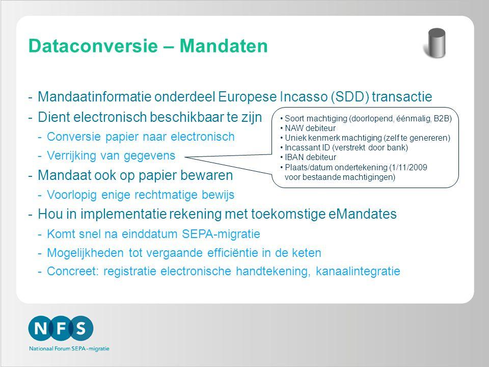 Dataconversie – Mandaten -Mandaatinformatie onderdeel Europese Incasso (SDD) transactie -Dient electronisch beschikbaar te zijn -Conversie papier naar electronisch -Verrijking van gegevens -Mandaat ook op papier bewaren -Voorlopig enige rechtmatige bewijs -Hou in implementatie rekening met toekomstige eMandates -Komt snel na einddatum SEPA-migratie -Mogelijkheden tot vergaande efficiëntie in de keten -Concreet: registratie electronische handtekening, kanaalintegratie Soort machtiging (doorlopend, éénmalig, B2B) NAW debiteur Uniek kenmerk machtiging (zelf te genereren) Incassant ID (verstrekt door bank) IBAN debiteur Plaats/datum ondertekening (1/11/2009 voor bestaande machtigingen)