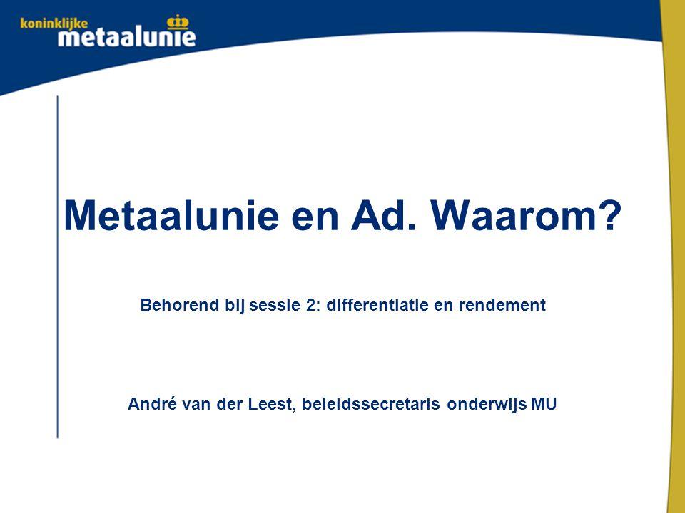 Metaalunie en Ad. Waarom? Behorend bij sessie 2: differentiatie en rendement André van der Leest, beleidssecretaris onderwijs MU