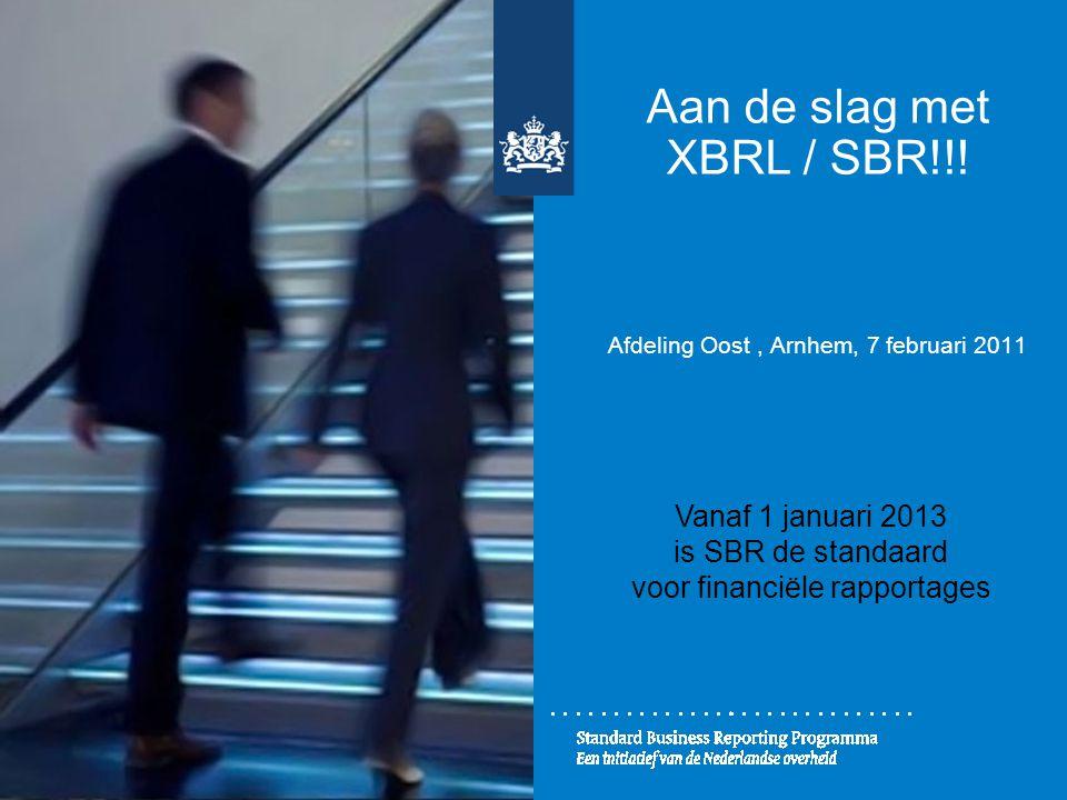 Aan de slag met XBRL / SBR!!! Afdeling Oost, Arnhem, 7 februari 2011 Vanaf 1 januari 2013 is SBR de standaard voor financiële rapportages