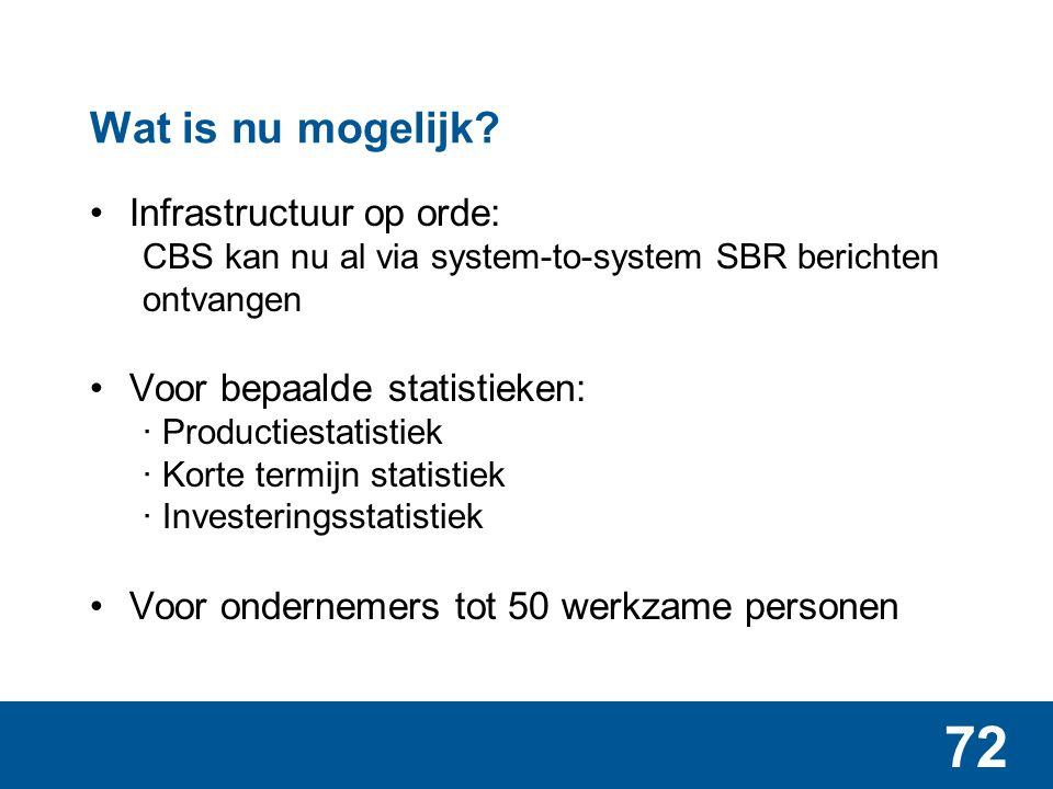 72 Wat is nu mogelijk? Infrastructuur op orde: CBS kan nu al via system-to-system SBR berichten ontvangen Voor bepaalde statistieken: ∙ Productiestati