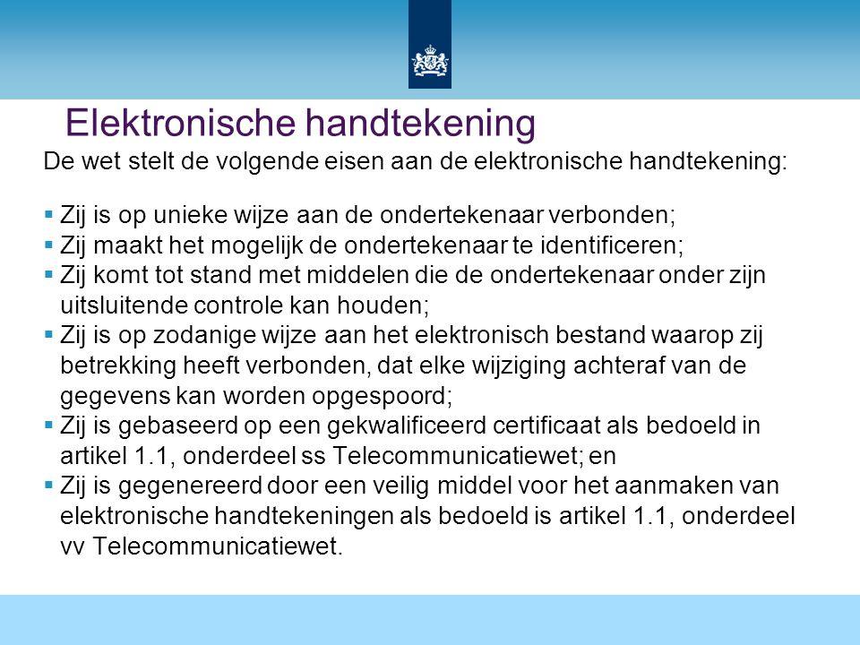 Elektronische handtekening De wet stelt de volgende eisen aan de elektronische handtekening:  Zij is op unieke wijze aan de ondertekenaar verbonden;  Zij maakt het mogelijk de ondertekenaar te identificeren;  Zij komt tot stand met middelen die de ondertekenaar onder zijn uitsluitende controle kan houden;  Zij is op zodanige wijze aan het elektronisch bestand waarop zij betrekking heeft verbonden, dat elke wijziging achteraf van de gegevens kan worden opgespoord;  Zij is gebaseerd op een gekwalificeerd certificaat als bedoeld in artikel 1.1, onderdeel ss Telecommunicatiewet; en  Zij is gegenereerd door een veilig middel voor het aanmaken van elektronische handtekeningen als bedoeld is artikel 1.1, onderdeel vv Telecommunicatiewet.