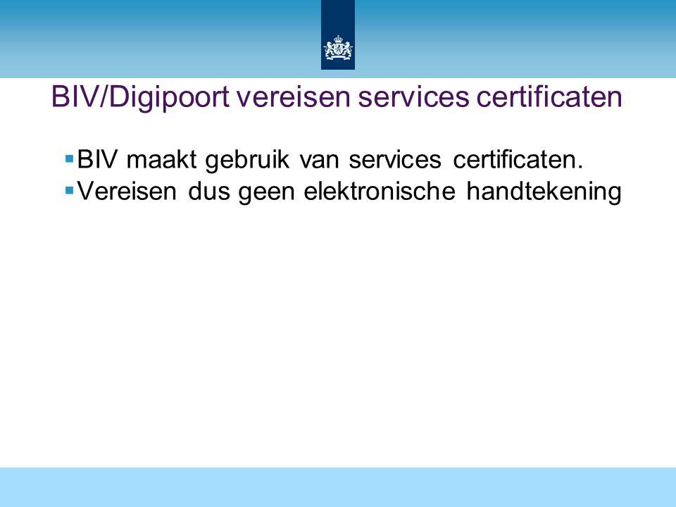 BIV/Digipoort vereisen services certificaten  BIV maakt gebruik van services certificaten.  Vereisen dus geen elektronische handtekening