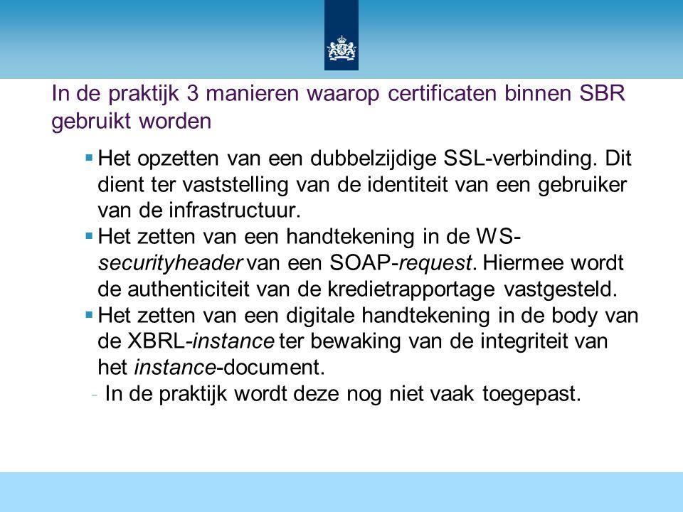 In de praktijk 3 manieren waarop certificaten binnen SBR gebruikt worden  Het opzetten van een dubbelzijdige SSL-verbinding. Dit dient ter vaststelli