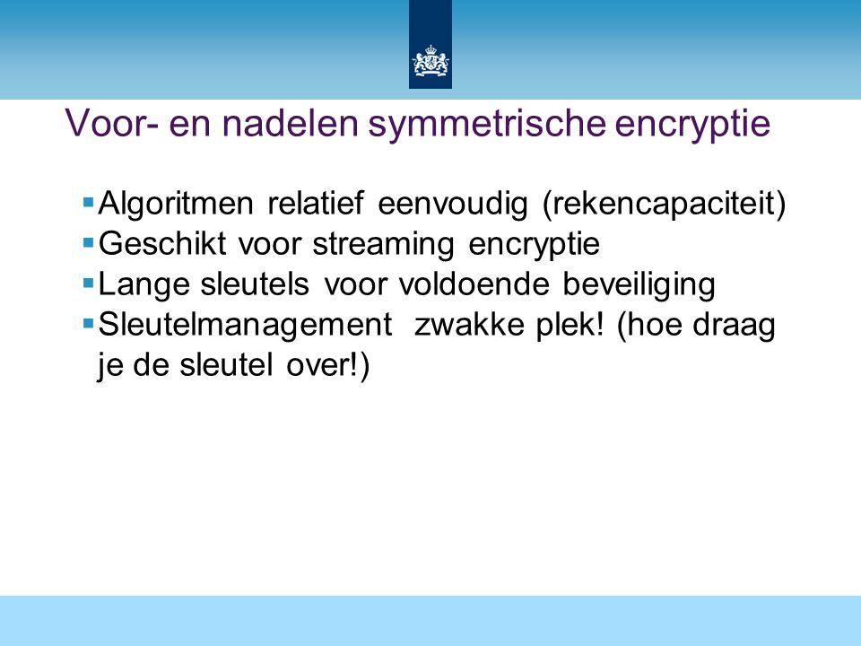 Voor- en nadelen symmetrische encryptie  Algoritmen relatief eenvoudig (rekencapaciteit)  Geschikt voor streaming encryptie  Lange sleutels voor voldoende beveiliging  Sleutelmanagement zwakke plek.