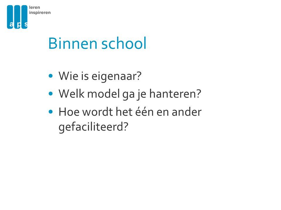 Binnen school Wie is eigenaar? Welk model ga je hanteren? Hoe wordt het één en ander gefaciliteerd?