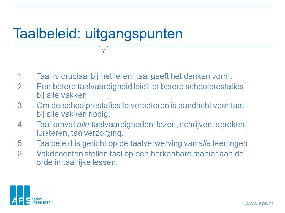 Taalbeleid: uitgangspunten 1.Taal is cruciaal bij het leren; taal geeft het denken vorm. 2.Een betere taalvaardigheid leidt tot betere schoolprestatie