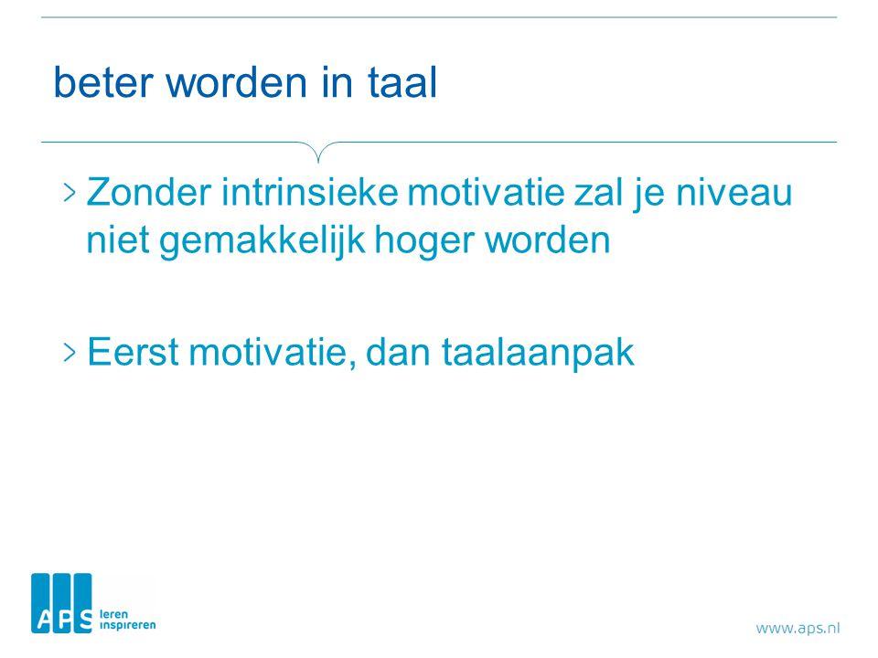 beter worden in taal Zonder intrinsieke motivatie zal je niveau niet gemakkelijk hoger worden Eerst motivatie, dan taalaanpak