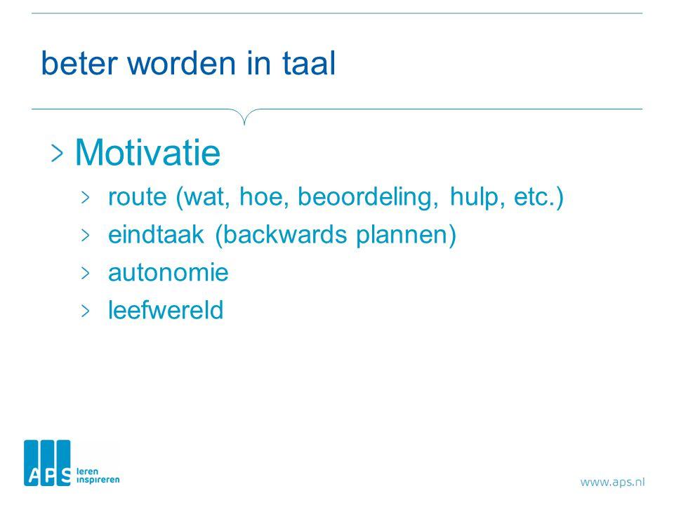 beter worden in taal Motivatie route (wat, hoe, beoordeling, hulp, etc.) eindtaak (backwards plannen) autonomie leefwereld