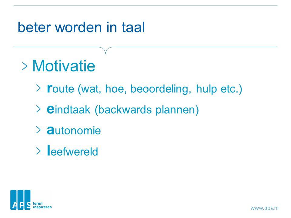 beter worden in taal Motivatie r oute (wat, hoe, beoordeling, hulp etc.) e indtaak (backwards plannen) a utonomie l eefwereld