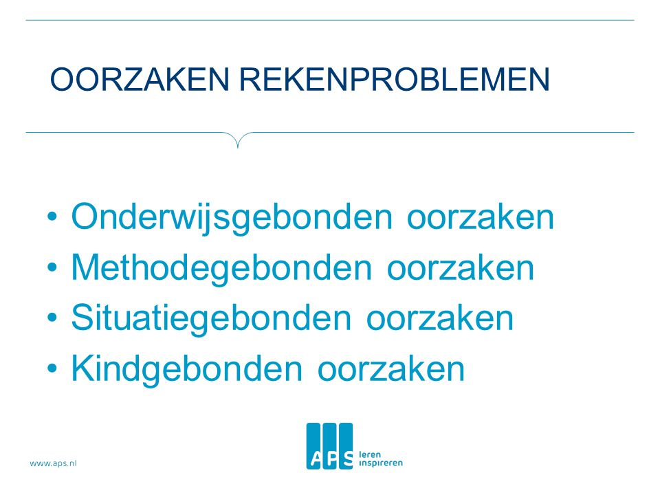 OORZAKEN REKENPROBLEMEN Onderwijsgebonden oorzaken Methodegebonden oorzaken Situatiegebonden oorzaken Kindgebonden oorzaken