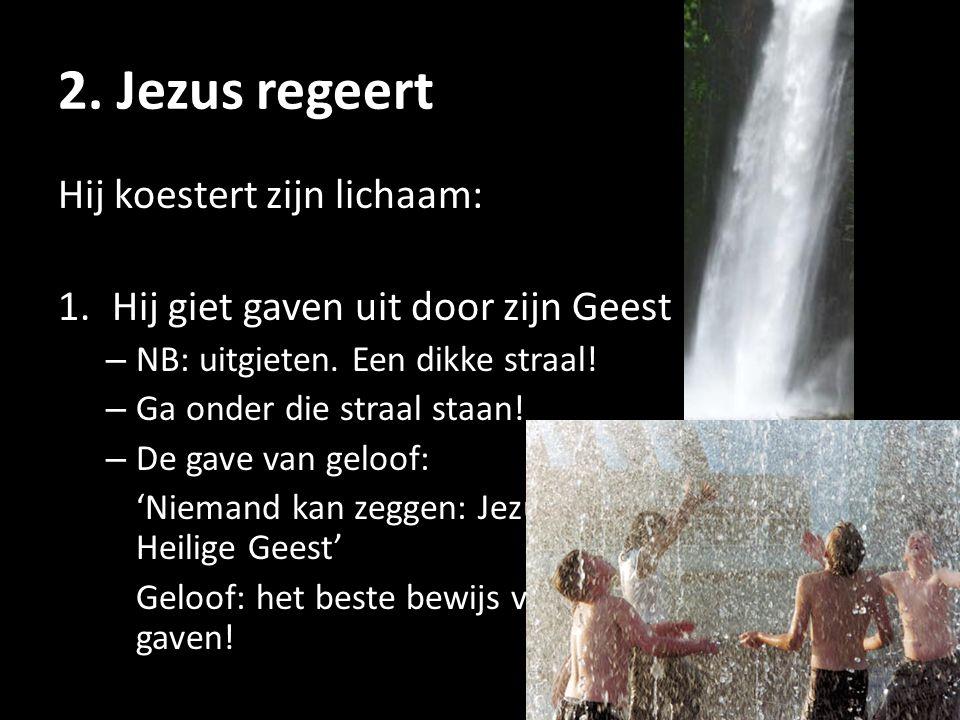 2. Jezus regeert Hij koestert zijn lichaam: 1.Hij giet gaven uit door zijn Geest – NB: uitgieten. Een dikke straal! – Ga onder die straal staan! – De