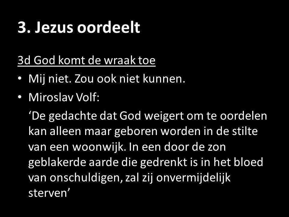 3. Jezus oordeelt 3d God komt de wraak toe Mij niet. Zou ook niet kunnen. Miroslav Volf: 'De gedachte dat God weigert om te oordelen kan alleen maar g