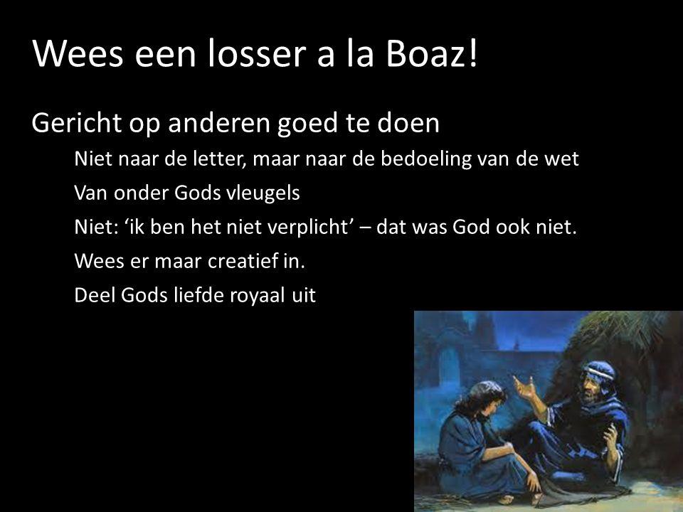 Wees een losser a la Boaz! Gericht op anderen goed te doen Niet naar de letter, maar naar de bedoeling van de wet Van onder Gods vleugels Niet: 'ik be