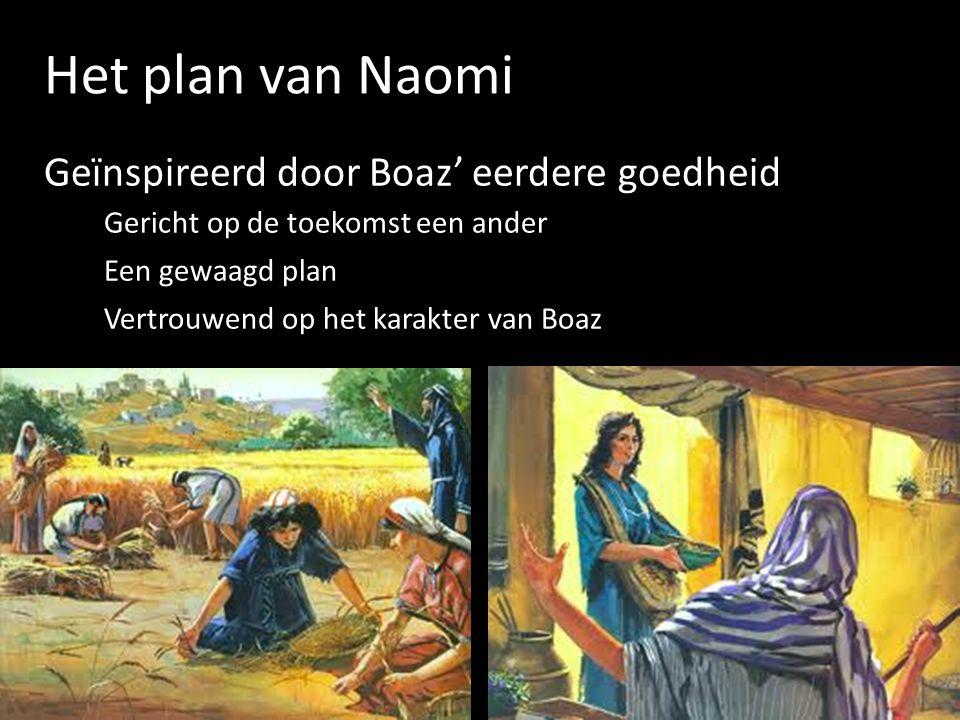 Het plan van Naomi Geïnspireerd door Boaz' eerdere goedheid Gericht op de toekomst een ander Een gewaagd plan Vertrouwend op het karakter van Boaz