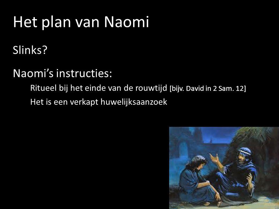 Het plan van Naomi Slinks? Naomi's instructies: Ritueel bij het einde van de rouwtijd [bijv. David in 2 Sam. 12] Het is een verkapt huwelijksaanzoek