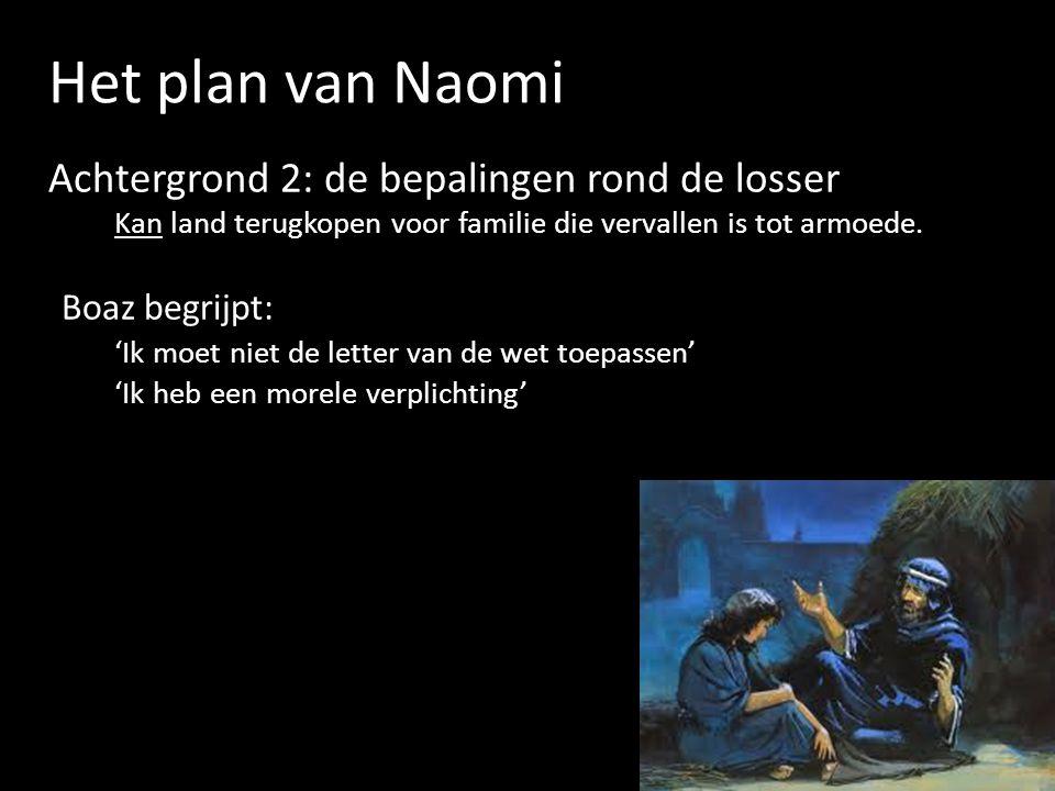 Het plan van Naomi Achtergrond 2: de bepalingen rond de losser Kan land terugkopen voor familie die vervallen is tot armoede. Boaz begrijpt: 'Ik moet