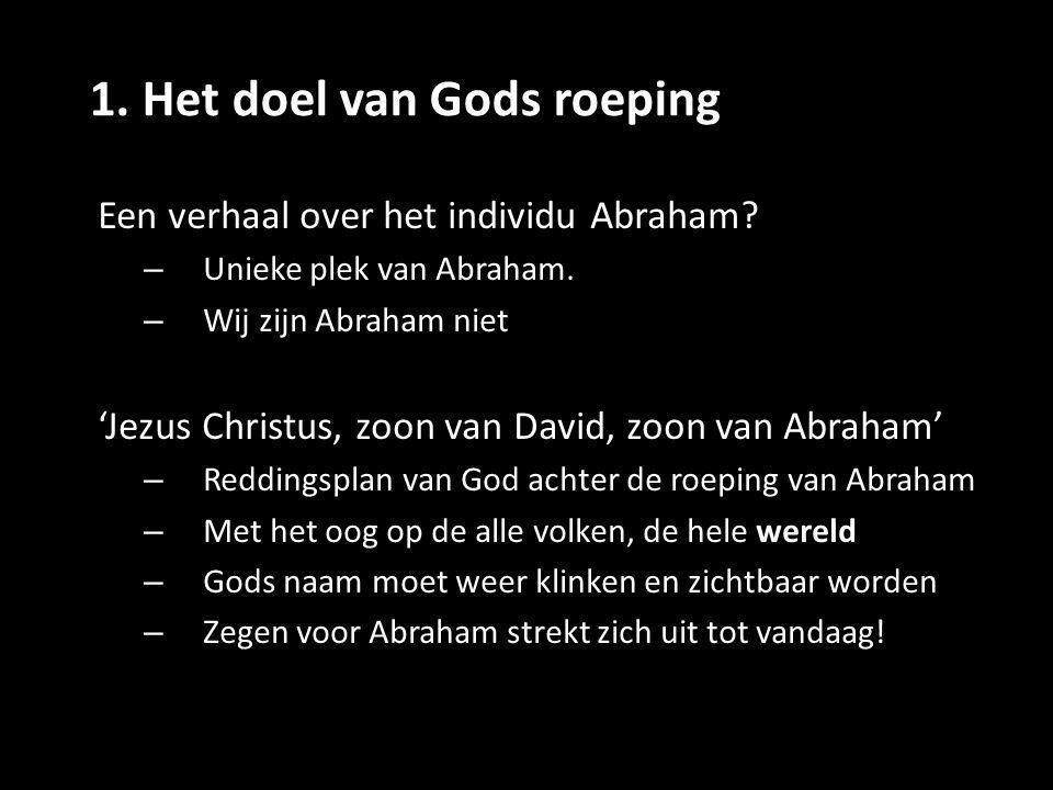 1. Het doel van Gods roeping Een verhaal over het individu Abraham? – Unieke plek van Abraham. – Wij zijn Abraham niet 'Jezus Christus, zoon van David