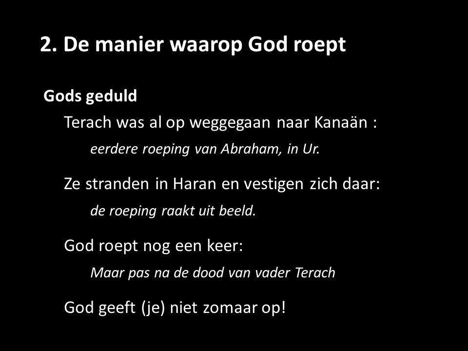 2. De manier waarop God roept Gods geduld Terach was al op weggegaan naar Kanaän : eerdere roeping van Abraham, in Ur. Ze stranden in Haran en vestige