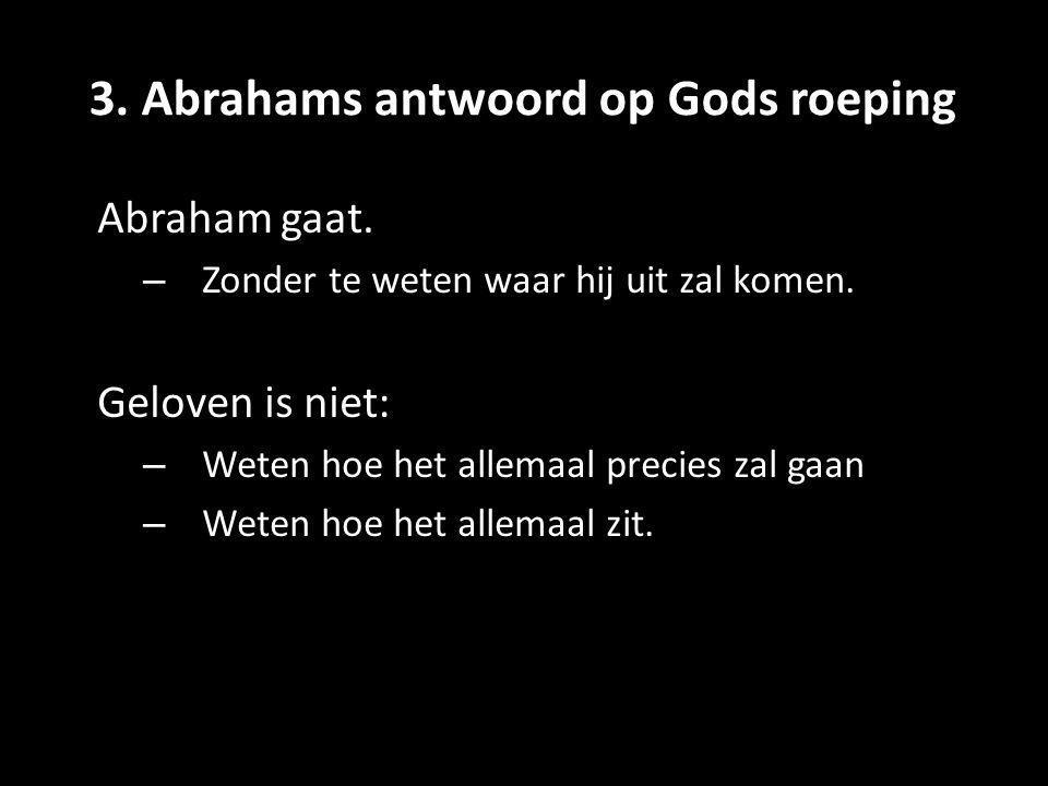 3. Abrahams antwoord op Gods roeping Abraham gaat. – Zonder te weten waar hij uit zal komen. Geloven is niet: – Weten hoe het allemaal precies zal gaa