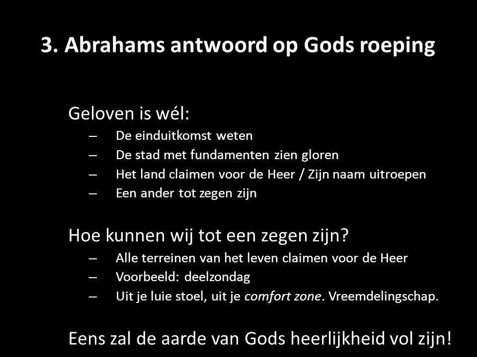 3. Abrahams antwoord op Gods roeping Geloven is wél: – De einduitkomst weten – De stad met fundamenten zien gloren – Het land claimen voor de Heer / Z