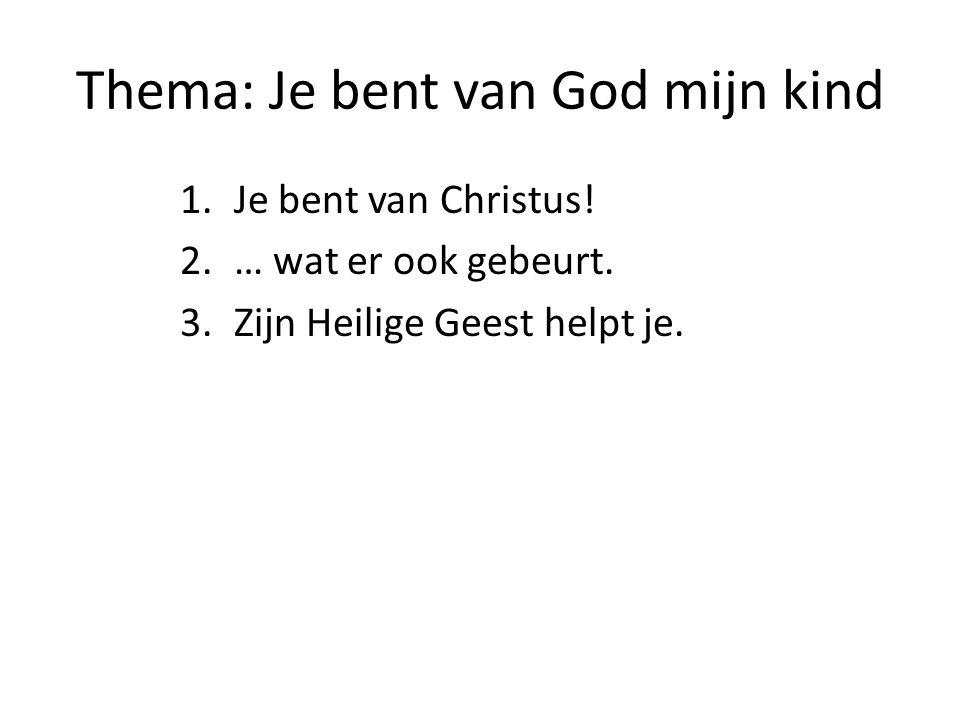 Thema: Je bent van God mijn kind 1.Je bent van Christus! 2.… wat er ook gebeurt. 3.Zijn Heilige Geest helpt je.