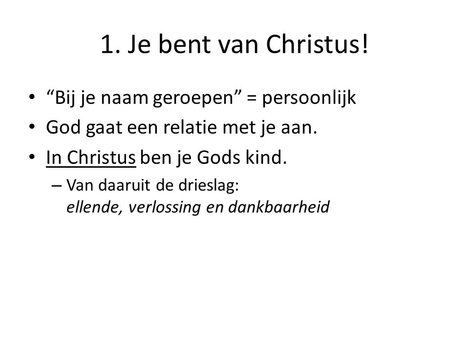 """1. Je bent van Christus! """"Bij je naam geroepen"""" = persoonlijk God gaat een relatie met je aan. In Christus ben je Gods kind. – Van daaruit de drieslag"""