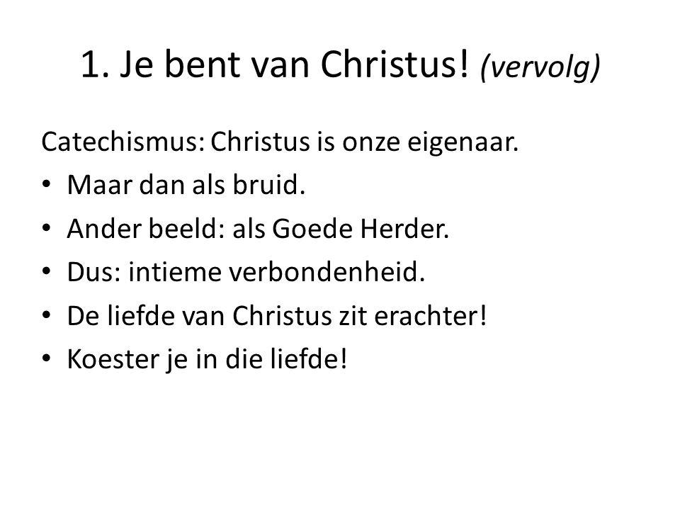 1. Je bent van Christus! (vervolg) Catechismus: Christus is onze eigenaar. Maar dan als bruid. Ander beeld: als Goede Herder. Dus: intieme verbondenhe