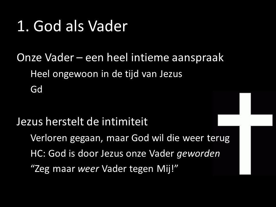 1. God als Vader Onze Vader – een heel intieme aanspraak Heel ongewoon in de tijd van Jezus Gd Jezus herstelt de intimiteit Verloren gegaan, maar God