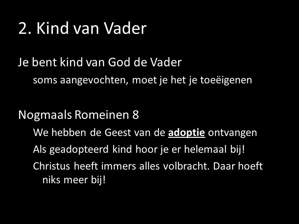 2. Kind van Vader Je bent kind van God de Vader soms aangevochten, moet je het je toeëigenen Nogmaals Romeinen 8 We hebben de Geest van de adoptie ont
