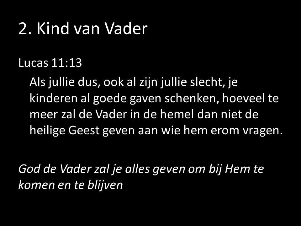 2. Kind van Vader Lucas 11:13 Als jullie dus, ook al zijn jullie slecht, je kinderen al goede gaven schenken, hoeveel te meer zal de Vader in de hemel