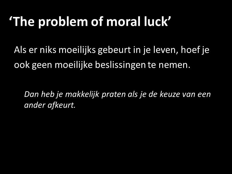 'The problem of moral luck' Als er niks moeilijks gebeurt in je leven, hoef je ook geen moeilijke beslissingen te nemen.