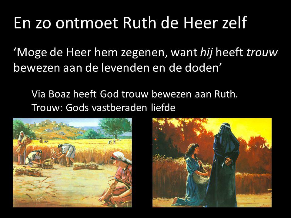 En zo ontmoet Ruth de Heer zelf 'Moge de Heer hem zegenen, want hij heeft trouw bewezen aan de levenden en de doden' Via Boaz heeft God trouw bewezen aan Ruth.
