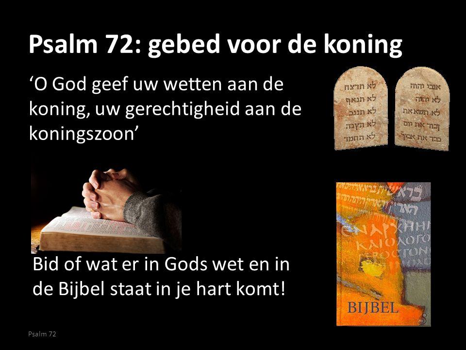 Psalm 72: gebed voor de koning 'O God geef uw wetten aan de koning, uw gerechtigheid aan de koningszoon' Psalm 72 Bid of wat er in Gods wet en in de B