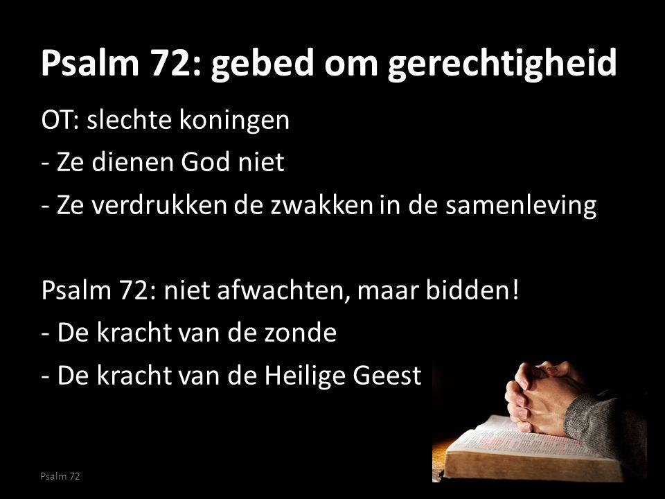 Psalm 72: gebed om gerechtigheid OT: slechte koningen - Ze dienen God niet - Ze verdrukken de zwakken in de samenleving Psalm 72: niet afwachten, maar