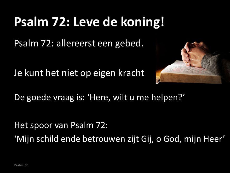 Psalm 72: Leve de koning! Psalm 72: allereerst een gebed. Je kunt het niet op eigen kracht Psalm 72 De goede vraag is: 'Here, wilt u me helpen?' Het s