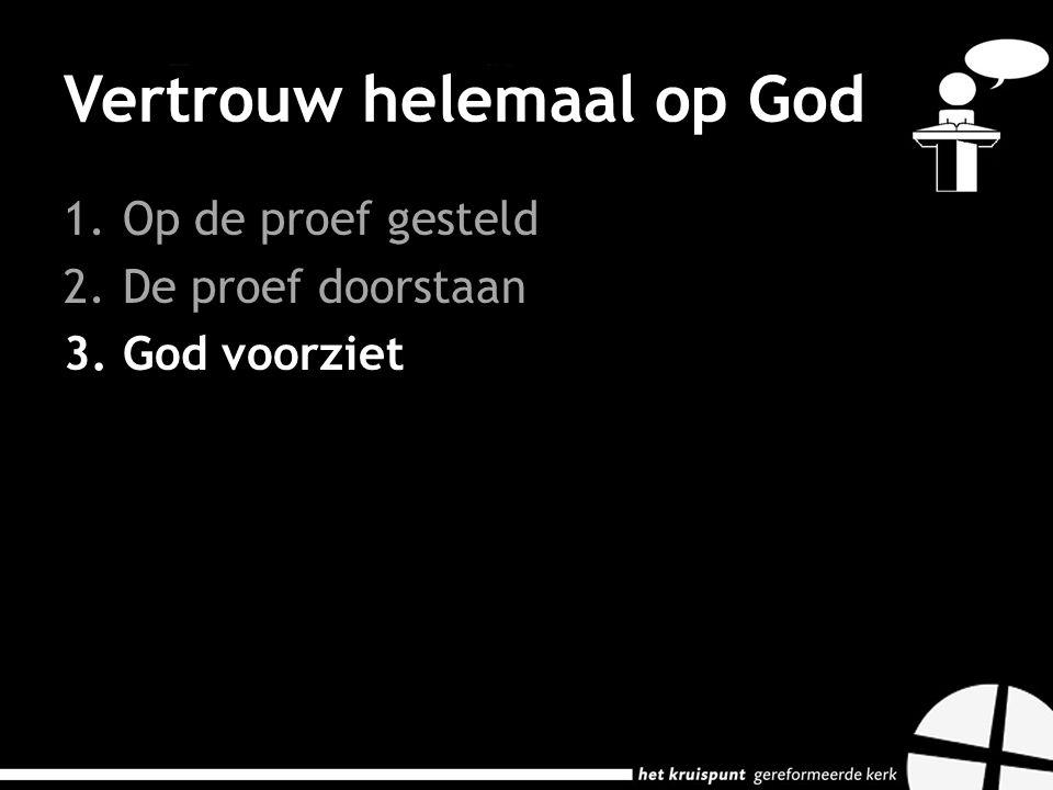 Vertrouw helemaal op God 1.Op de proef gesteld 2.De proef doorstaan 3.God voorziet