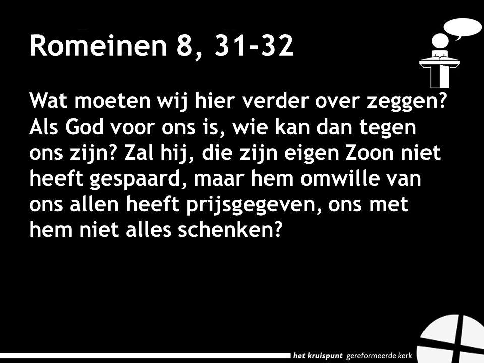 Romeinen 8, 31-32 Wat moeten wij hier verder over zeggen? Als God voor ons is, wie kan dan tegen ons zijn? Zal hij, die zijn eigen Zoon niet heeft ges