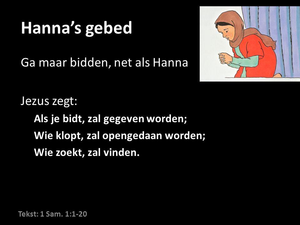 Hanna's gebed Ga maar bidden, net als Hanna Jezus zegt: Als je bidt, zal gegeven worden; Wie klopt, zal opengedaan worden; Wie zoekt, zal vinden.