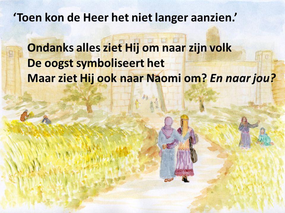 'Toen kon de Heer het niet langer aanzien.' Ondanks alles ziet Hij om naar zijn volk De oogst symboliseert het Maar ziet Hij ook naar Naomi om? En naa