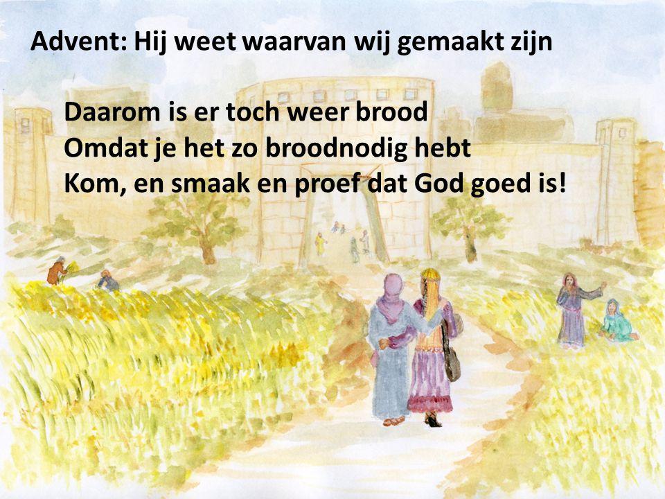 Advent: Hij weet waarvan wij gemaakt zijn Daarom is er toch weer brood Omdat je het zo broodnodig hebt Kom, en smaak en proef dat God goed is!