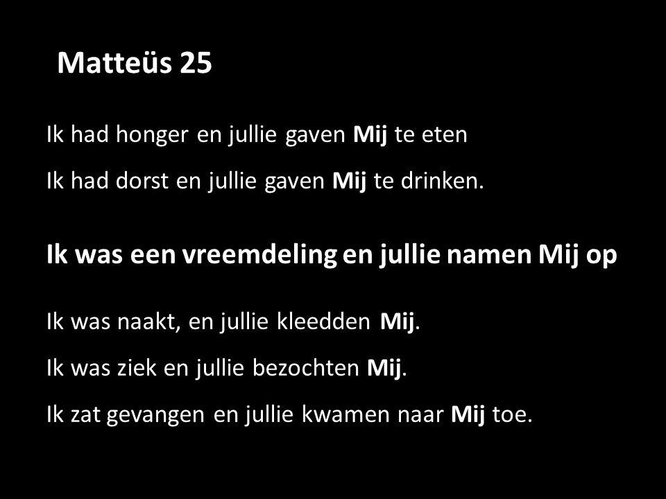 Matteüs 25 Ik had honger en jullie gaven Mij te eten Ik had dorst en jullie gaven Mij te drinken.
