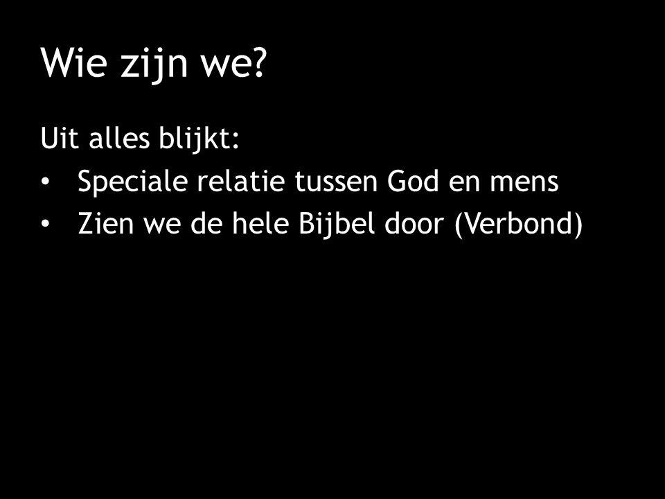 Wie zijn we? Uit alles blijkt: Speciale relatie tussen God en mens Zien we de hele Bijbel door (Verbond)
