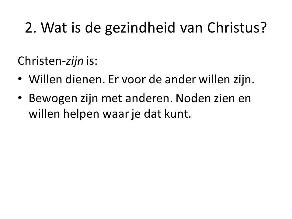 2. Wat is de gezindheid van Christus. Christen-zijn is: Willen dienen.