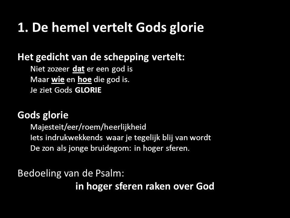 1. De hemel vertelt Gods glorie Het gedicht van de schepping vertelt: Niet zozeer dat er een god is Maar wie en hoe die god is. Je ziet Gods GLORIE Go