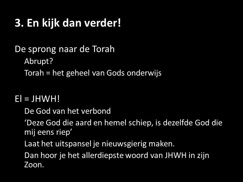3. En kijk dan verder! De sprong naar de Torah Abrupt? Torah = het geheel van Gods onderwijs El = JHWH! De God van het verbond 'Deze God die aard en h