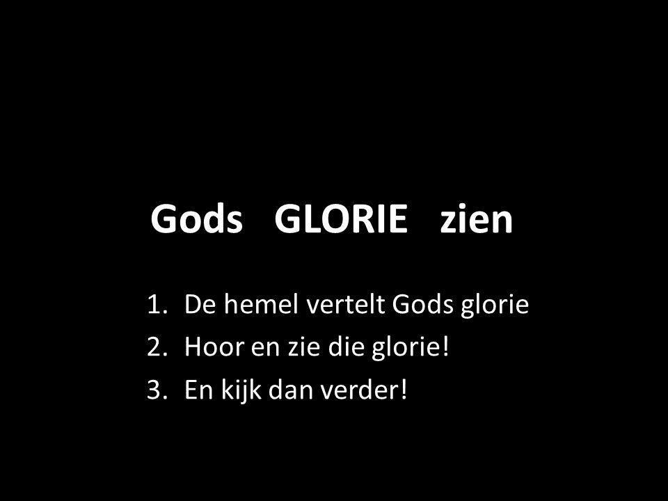 Gods GLORIE zien 1.De hemel vertelt Gods glorie 2.Hoor en zie die glorie! 3.En kijk dan verder!
